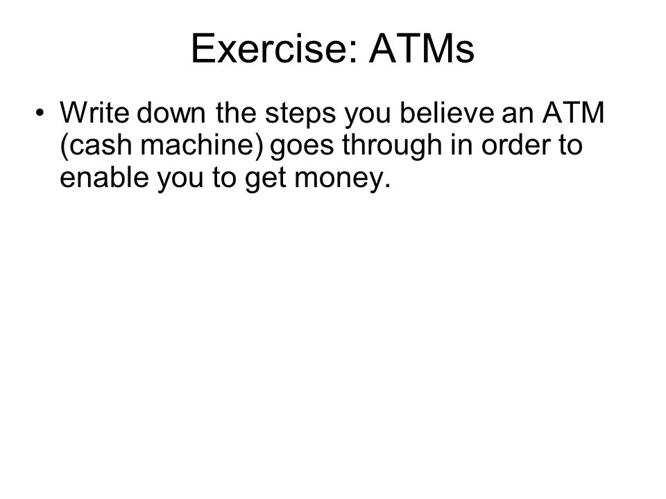 Exercise: ATMs Write down the steps you believe an ATM (cash machine) goes through in order to enable you to get money.