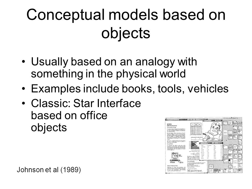 Conceptual models based on objects Usually based on an analogy with something in the physical world Examples include books, tools, vehicles Classic: Star Interface based on office objects Johnson et al (1989)
