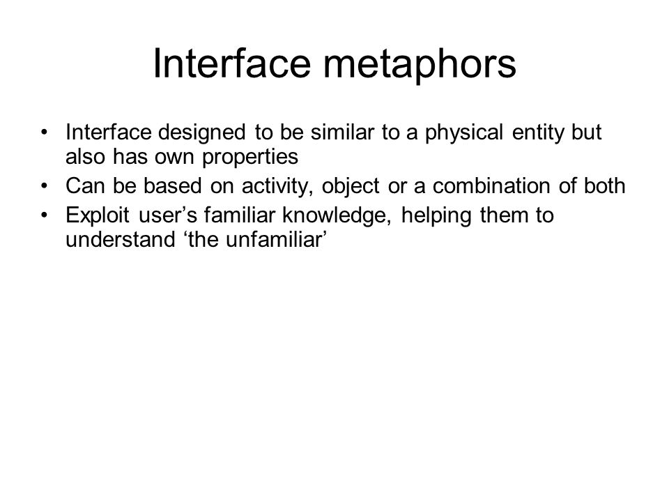 Interface metaphors Interface designed to be similar to a physical entity but also has own properties Can be based on activity, object or a combination of both Exploit user's familiar knowledge, helping them to understand 'the unfamiliar'