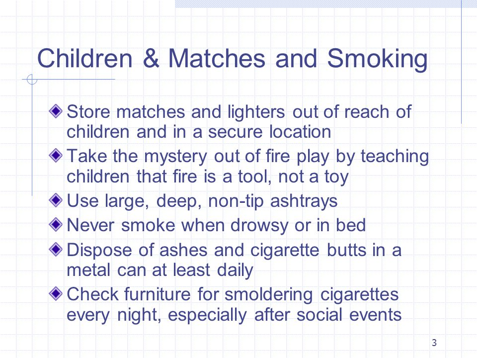 3 Children & Matches and Smoking Store matches and lighters out of reach of children and in a secure location Take the mystery out of fire play by teaching children that fire is a tool, not a toy Use large, deep, non-tip ashtrays Never smoke when drowsy or in bed Dispose of ashes and cigarette butts in a metal can at least daily Check furniture for smoldering cigarettes every night, especially after social events