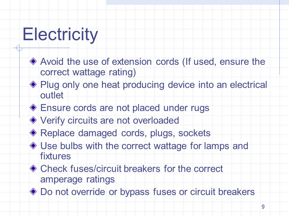 9 Electricity Avoid the use of extension cords (If used, ensure the correct wattage rating) Plug only one heat producing device into an electrical outlet Ensure cords are not placed under rugs Verify circuits are not overloaded Replace damaged cords, plugs, sockets Use bulbs with the correct wattage for lamps and fixtures Check fuses/circuit breakers for the correct amperage ratings Do not override or bypass fuses or circuit breakers