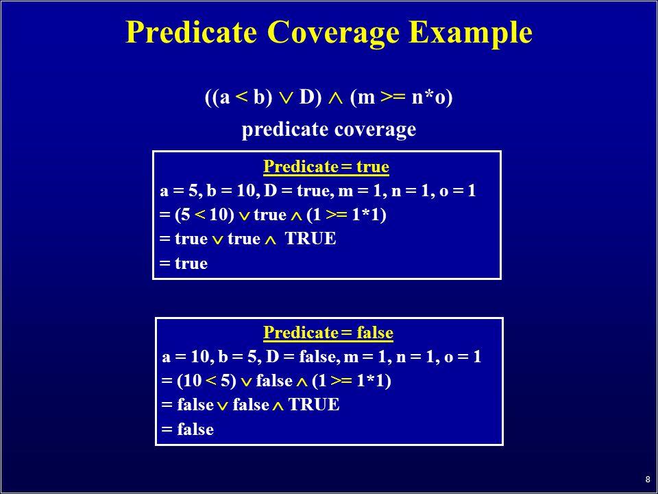 8 Predicate Coverage Example ((a = n*o) predicate coverage Predicate = true a = 5, b = 10, D = true, m = 1, n = 1, o = 1 = (5 = 1*1) = true  true  TRUE = true Predicate = false a = 10, b = 5, D = false, m = 1, n = 1, o = 1 = (10 = 1*1) = false  false  TRUE = false