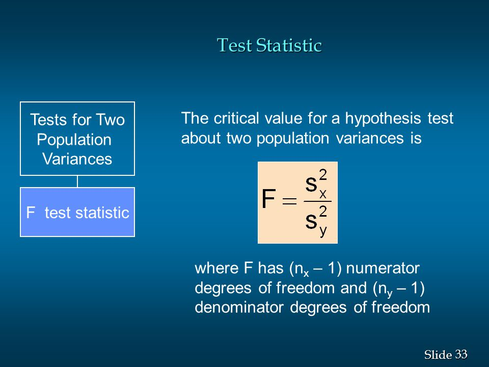 33 Slide Test Statistic Tests for Two Population Variances F test statistic The critical value for a hypothesis test about two population variances is