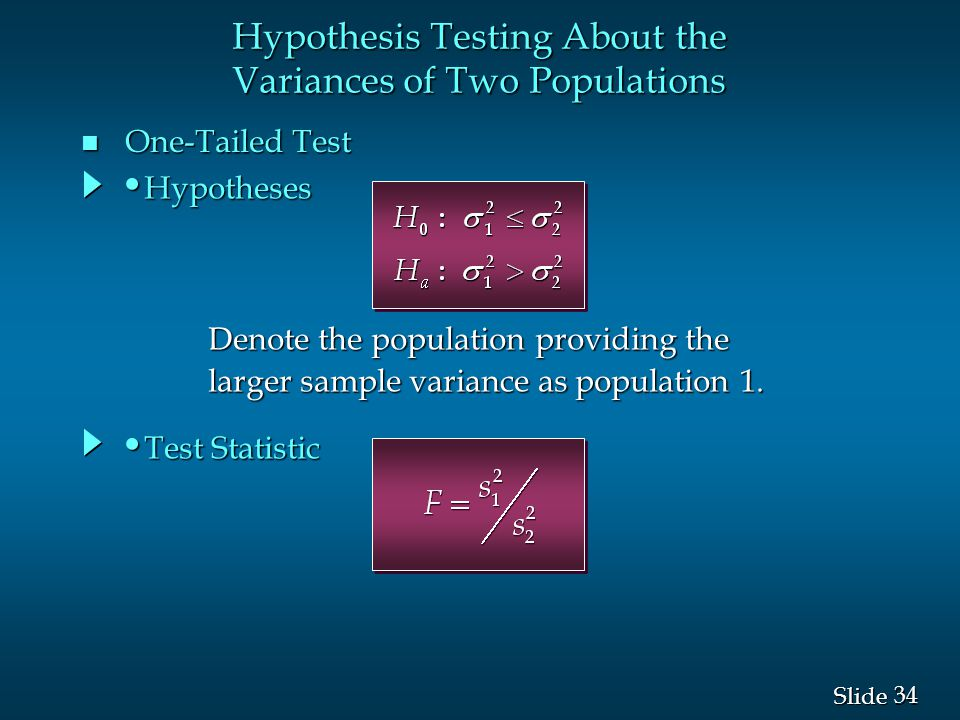 34 Slide n One-Tailed Test Test Statistic Test Statistic Hypotheses Hypotheses Hypothesis Testing About the Variances of Two Populations Denote the po
