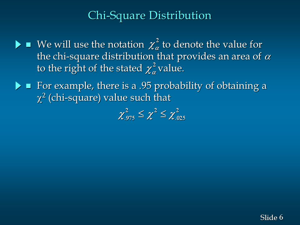 6 6 Chi-Square Distribution For example, there is a.95 probability of obtaining a  2 (chi-square) value such that For example, there is a.95 probability of obtaining a  2 (chi-square) value such that We will use the notation to denote the value for the chi-square distribution that provides an area of  to the right of the stated value.