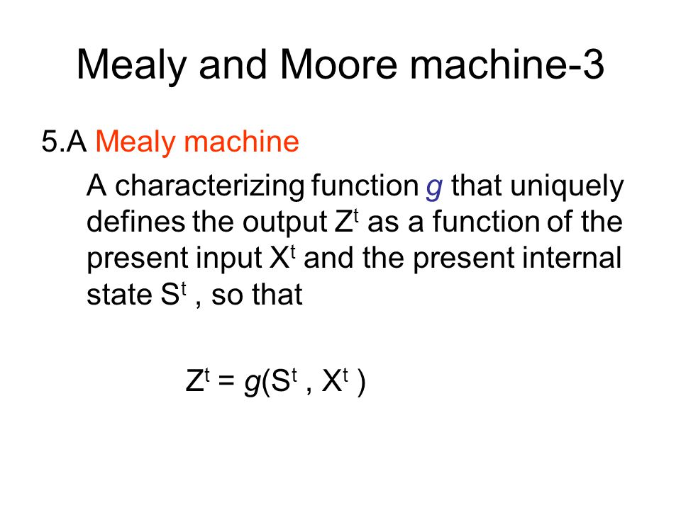 Mealy and Moore machine-2 4.A characterizing function f that uniquely defines the next state S t+1 as a function of the present state S t and the pres
