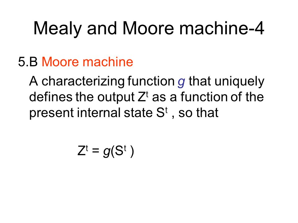 Mealy and Moore machine-3 5.A Mealy machine A characterizing function g that uniquely defines the output Z t as a function of the present input X t an