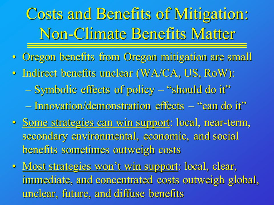 Costs and Benefits of Mitigation: Non-Climate Benefits Matter Oregon benefits from Oregon mitigation are smallOregon benefits from Oregon mitigation are small Indirect benefits unclear (WA/CA, US, RoW):Indirect benefits unclear (WA/CA, US, RoW): –Symbolic effects of policy – should do it –Innovation/demonstration effects – can do it Some strategies can win support: local, near-term, secondary environmental, economic, and social benefits sometimes outweigh costsSome strategies can win support: local, near-term, secondary environmental, economic, and social benefits sometimes outweigh costs Most strategies won't win support: local, clear, immediate, and concentrated costs outweigh global, unclear, future, and diffuse benefitsMost strategies won't win support: local, clear, immediate, and concentrated costs outweigh global, unclear, future, and diffuse benefits