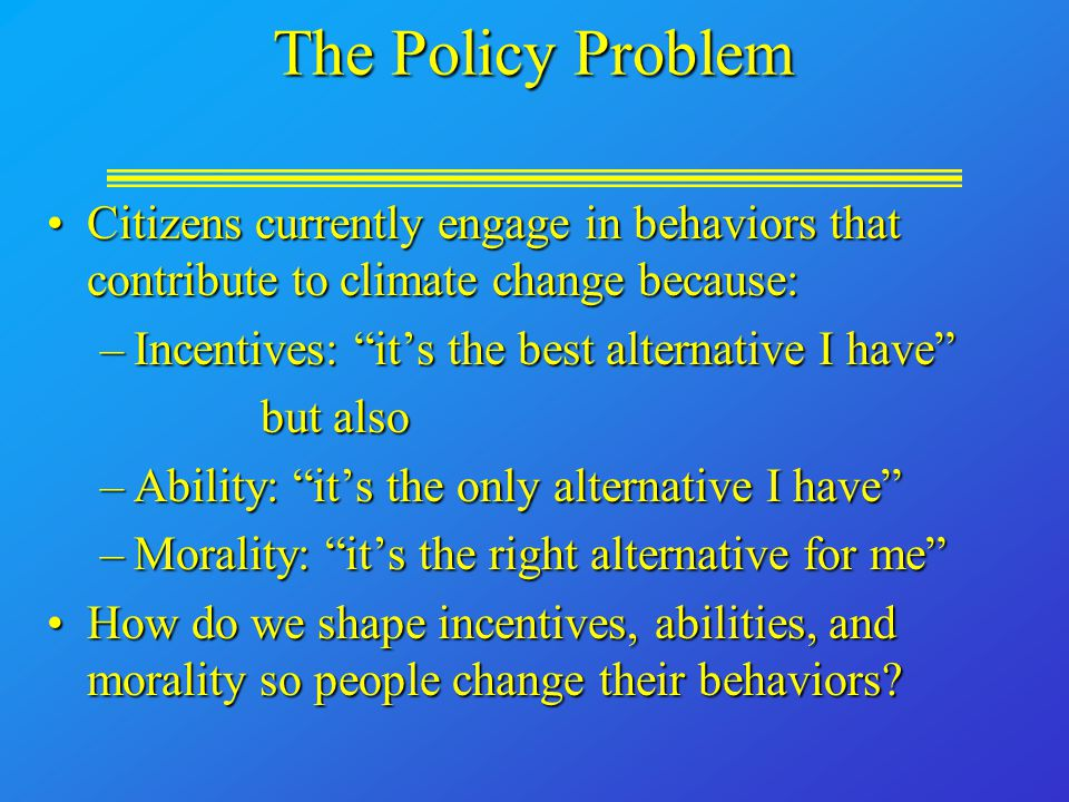 The Policy Problem Citizens currently engage in behaviors that contribute to climate change because:Citizens currently engage in behaviors that contribute to climate change because: –Incentives: it's the best alternative I have but also –Ability: it's the only alternative I have –Morality: it's the right alternative for me How do we shape incentives, abilities, and morality so people change their behaviors?How do we shape incentives, abilities, and morality so people change their behaviors?