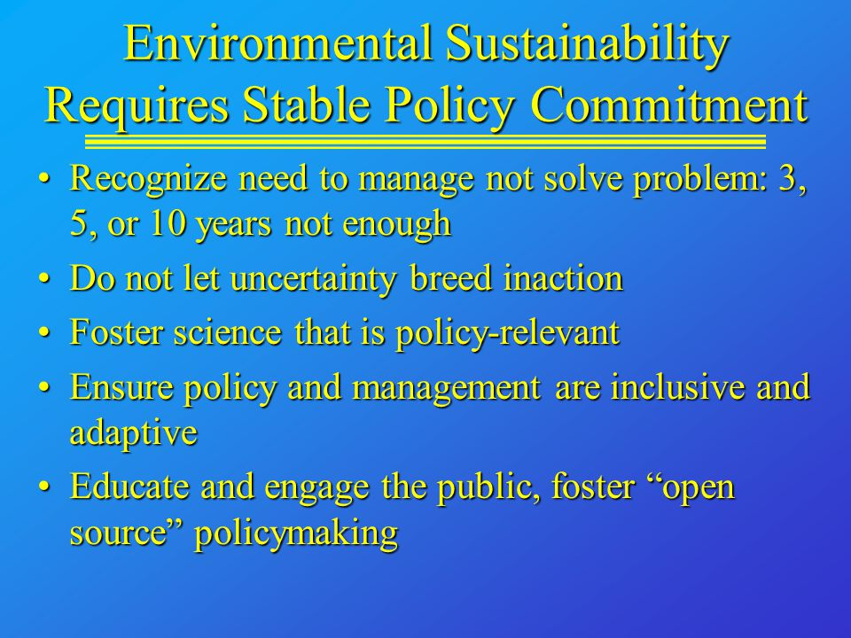 Environmental Sustainability Requires Stable Policy Commitment Recognize need to manage not solve problem: 3, 5, or 10 years not enoughRecognize need to manage not solve problem: 3, 5, or 10 years not enough Do not let uncertainty breed inactionDo not let uncertainty breed inaction Foster science that is policy-relevantFoster science that is policy-relevant Ensure policy and management are inclusive and adaptiveEnsure policy and management are inclusive and adaptive Educate and engage the public, foster open source policymakingEducate and engage the public, foster open source policymaking