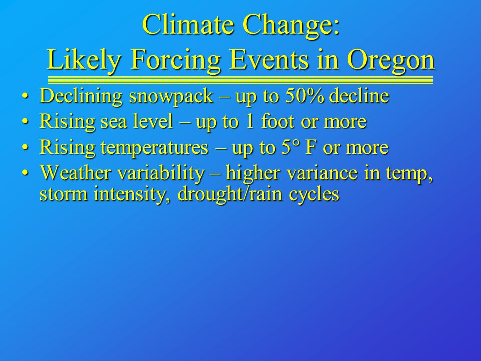 Climate Change: Likely Forcing Events in Oregon Declining snowpack – up to 50% declineDeclining snowpack – up to 50% decline Rising sea level – up to 1 foot or moreRising sea level – up to 1 foot or more Rising temperatures – up to 5  F or moreRising temperatures – up to 5  F or more Weather variability – higher variance in temp, storm intensity, drought/rain cyclesWeather variability – higher variance in temp, storm intensity, drought/rain cycles