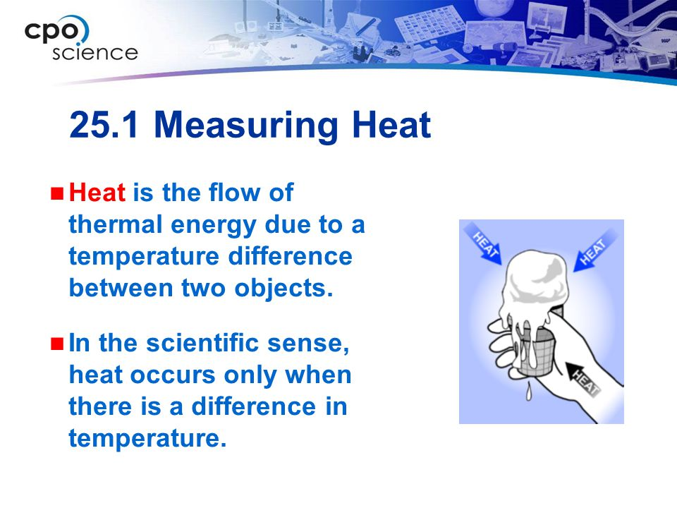 25.1 Measuring Heat Heat is the flow of thermal energy due to a temperature difference between two objects. In the scientific sense, heat occurs only