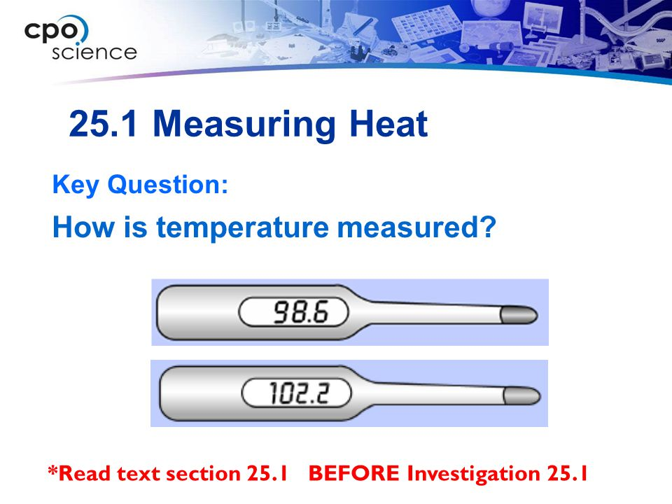 25.1 Measuring Heat Key Question: How is temperature measured? *Read text section 25.1 BEFORE Investigation 25.1