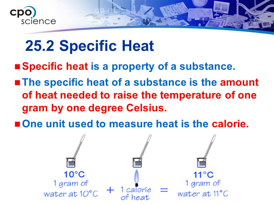 25.2 Specific Heat Specific heat is a property of a substance. The specific heat of a substance is the amount of heat needed to raise the temperature