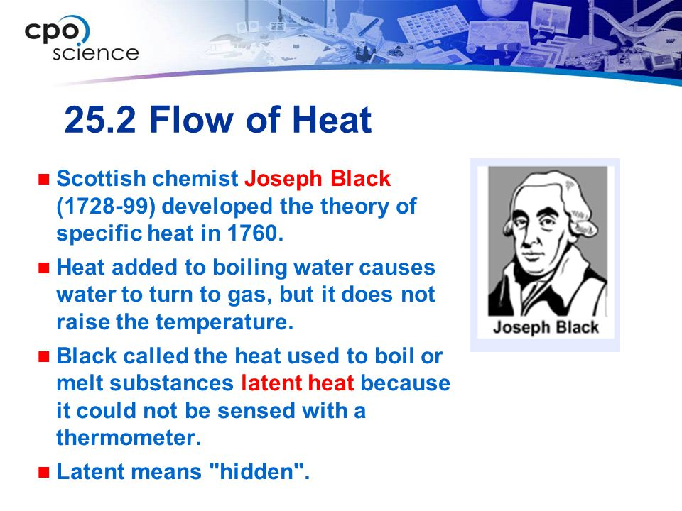 25.2 Flow of Heat Scottish chemist Joseph Black (1728-99) developed the theory of specific heat in 1760. Heat added to boiling water causes water to t