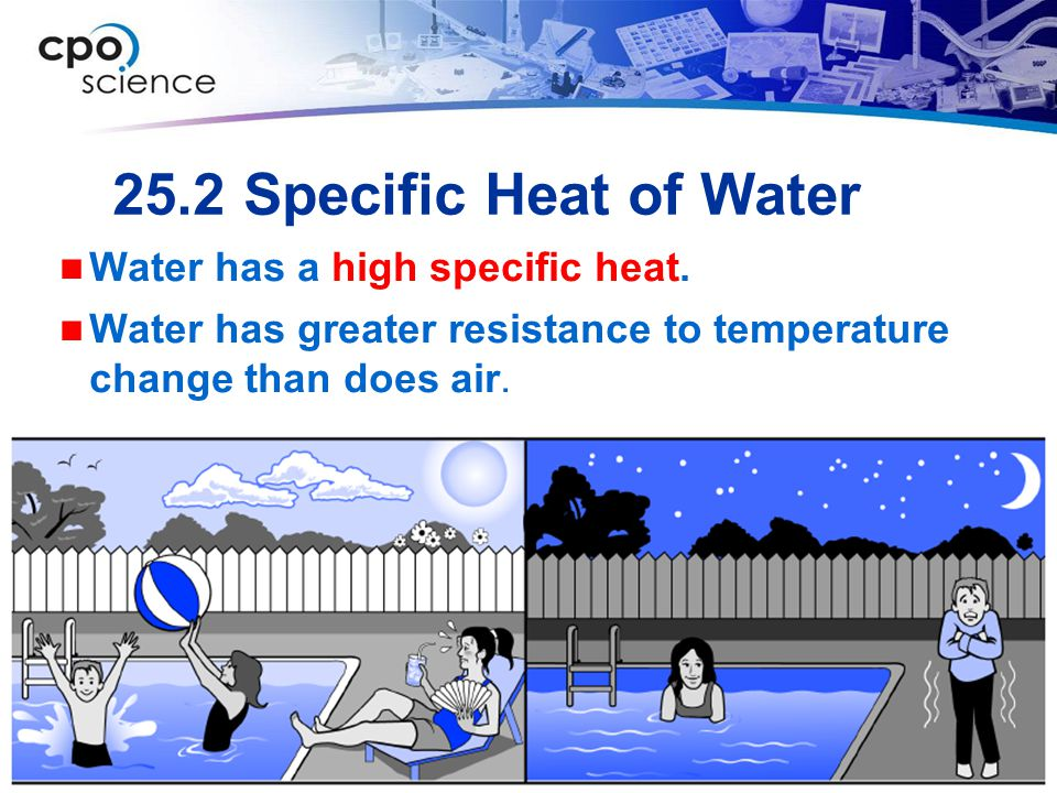 25.2 Specific Heat of Water Water has a high specific heat. Water has greater resistance to temperature change than does air.