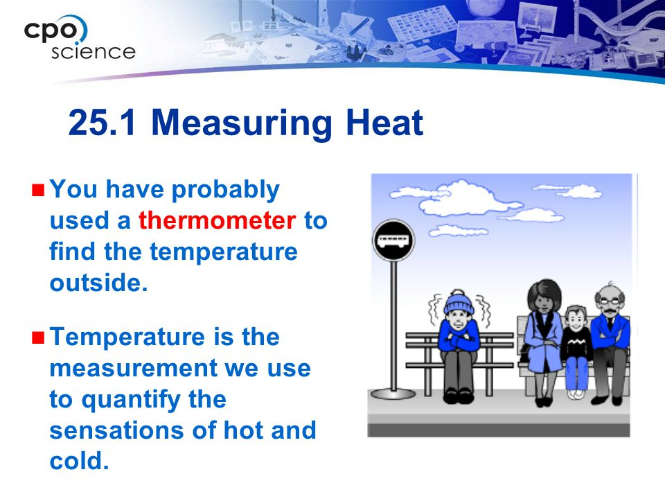 25.1 Measuring Heat You have probably used a thermometer to find the temperature outside. Temperature is the measurement we use to quantify the sensat