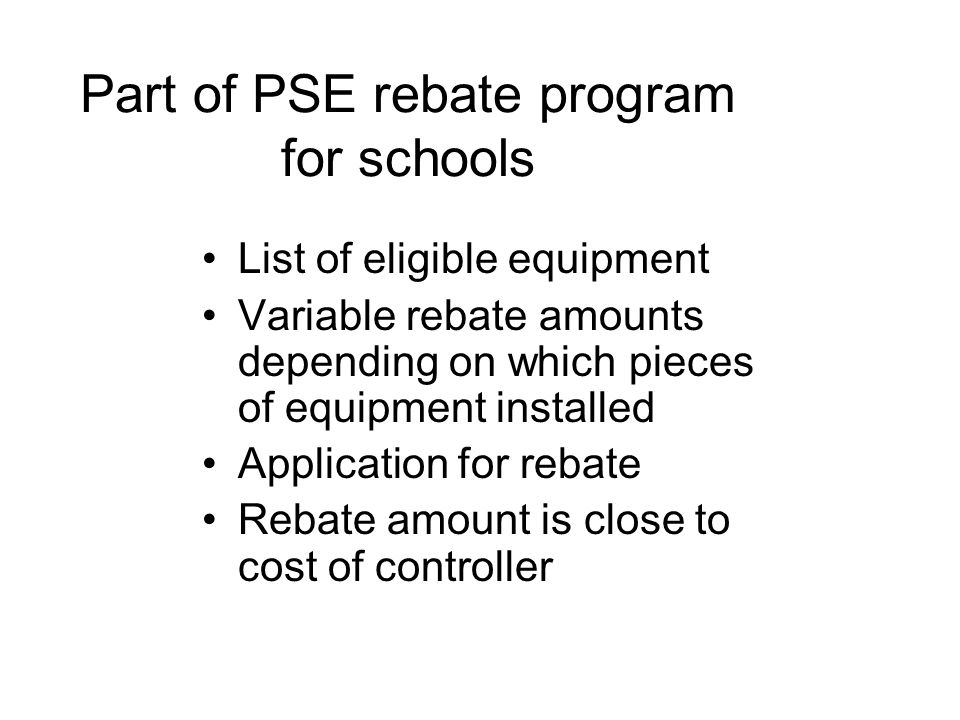 Part of PSE rebate program for schools List of eligible equipment Variable rebate amounts depending on which pieces of equipment installed Application for rebate Rebate amount is close to cost of controller