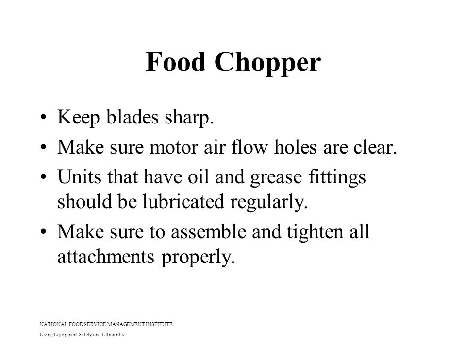 NATIONAL FOOD SERVICE MANAGEMENT INSTITUTE Using Equipment Safely and Efficiently Food Chopper Keep blades sharp. Make sure motor air flow holes are c