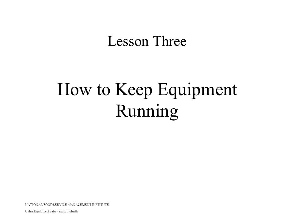 NATIONAL FOOD SERVICE MANAGEMENT INSTITUTE Using Equipment Safely and Efficiently Lesson Three How to Keep Equipment Running