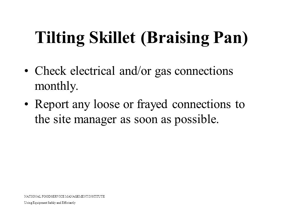 NATIONAL FOOD SERVICE MANAGEMENT INSTITUTE Using Equipment Safely and Efficiently Tilting Skillet (Braising Pan) Check electrical and/or gas connectio