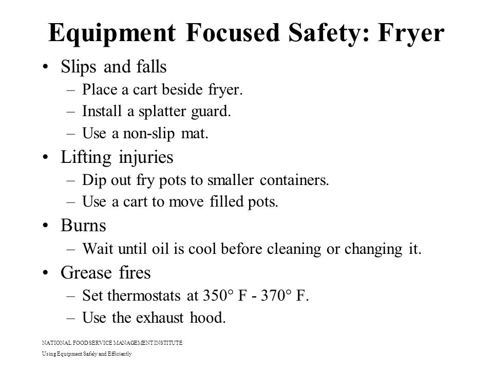 NATIONAL FOOD SERVICE MANAGEMENT INSTITUTE Using Equipment Safely and Efficiently Equipment Focused Safety: Fryer Slips and falls –Place a cart beside