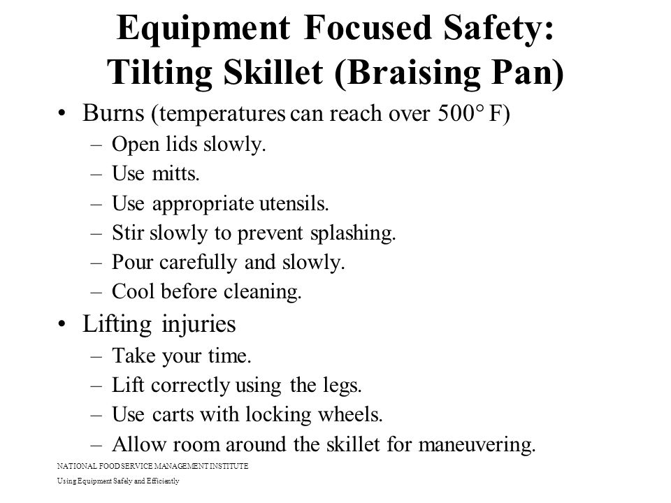 NATIONAL FOOD SERVICE MANAGEMENT INSTITUTE Using Equipment Safely and Efficiently Equipment Focused Safety: Tilting Skillet (Braising Pan) Burns (temp