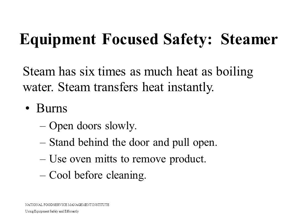 NATIONAL FOOD SERVICE MANAGEMENT INSTITUTE Using Equipment Safely and Efficiently Equipment Focused Safety: Steamer Burns –Open doors slowly. –Stand b