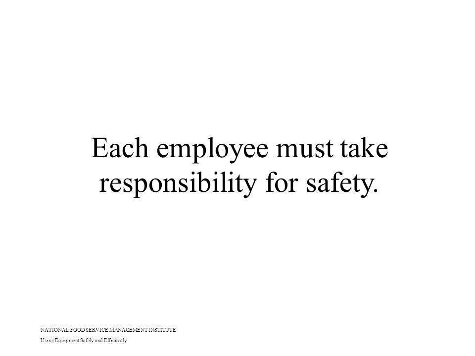 NATIONAL FOOD SERVICE MANAGEMENT INSTITUTE Using Equipment Safely and Efficiently Each employee must take responsibility for safety.
