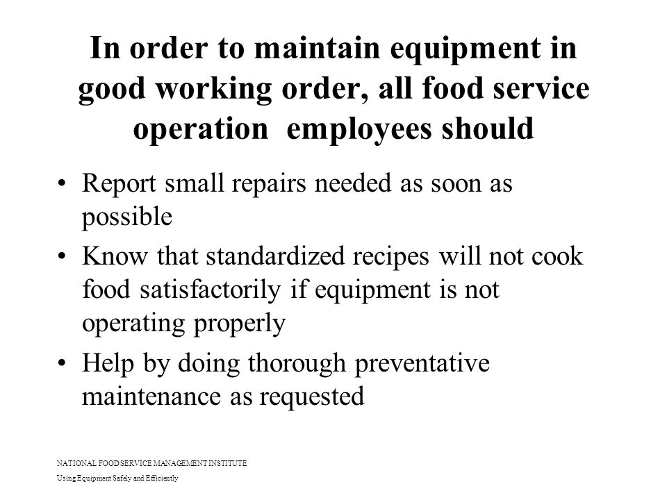 NATIONAL FOOD SERVICE MANAGEMENT INSTITUTE Using Equipment Safely and Efficiently Lesson Objectives Demonstrate an understanding of preventative maintenance Explain safety precautions and recommendations for major pieces of equipment Utilize proper cleaning procedures for different types of equipment