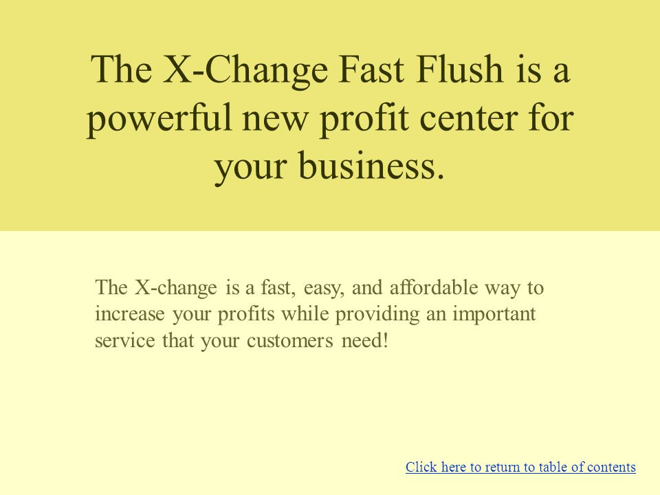 The X-Change Fast Flush is a powerful new profit center for your business.