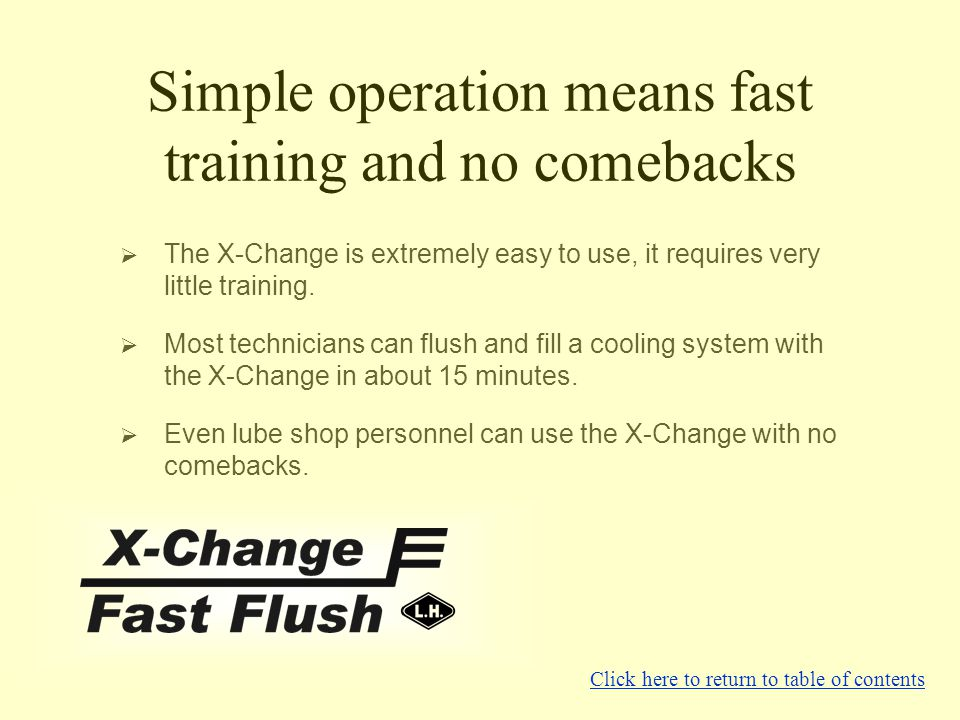 Simple operation means fast training and no comebacks ?The X-Change is extremely easy to use, it requires very little training. ?Most technicians can