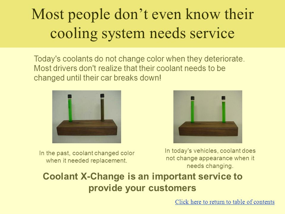 Most people don't even know their cooling system needs service Today's coolants do not change color when they deteriorate. Most drivers don't realize