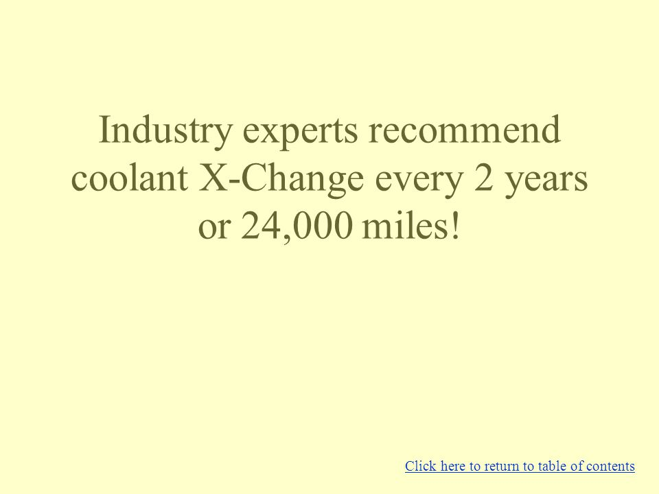 Industry experts recommend coolant X-Change every 2 years or 24,000 miles.