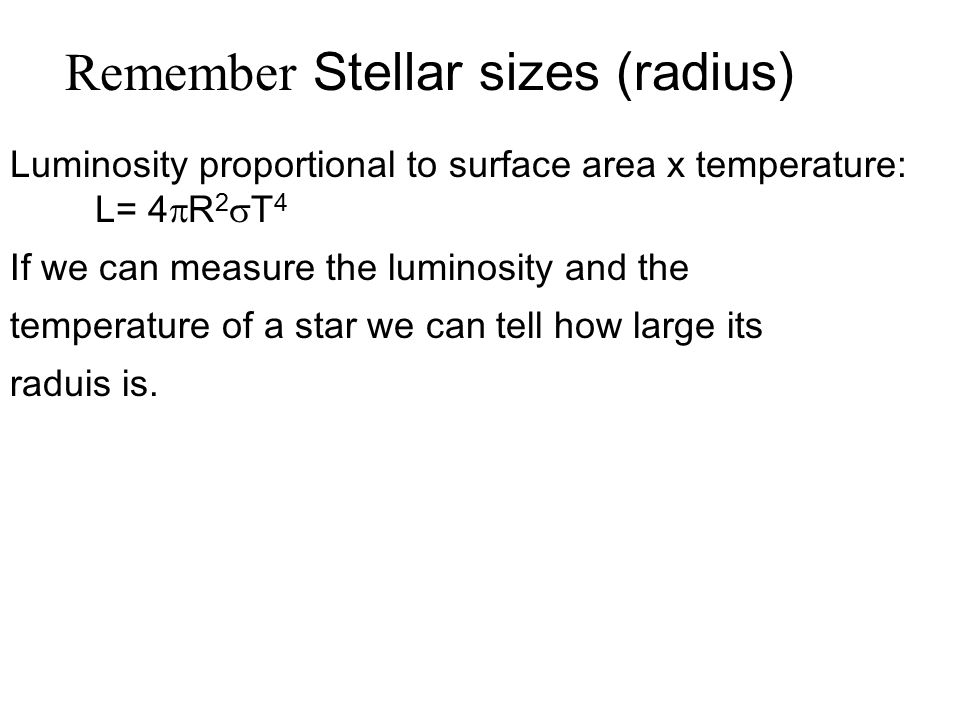 Luminosity proportional to surface area x temperature: L= 4  R 2  T 4 If we can measure the luminosity and the temperature of a star we can tell how