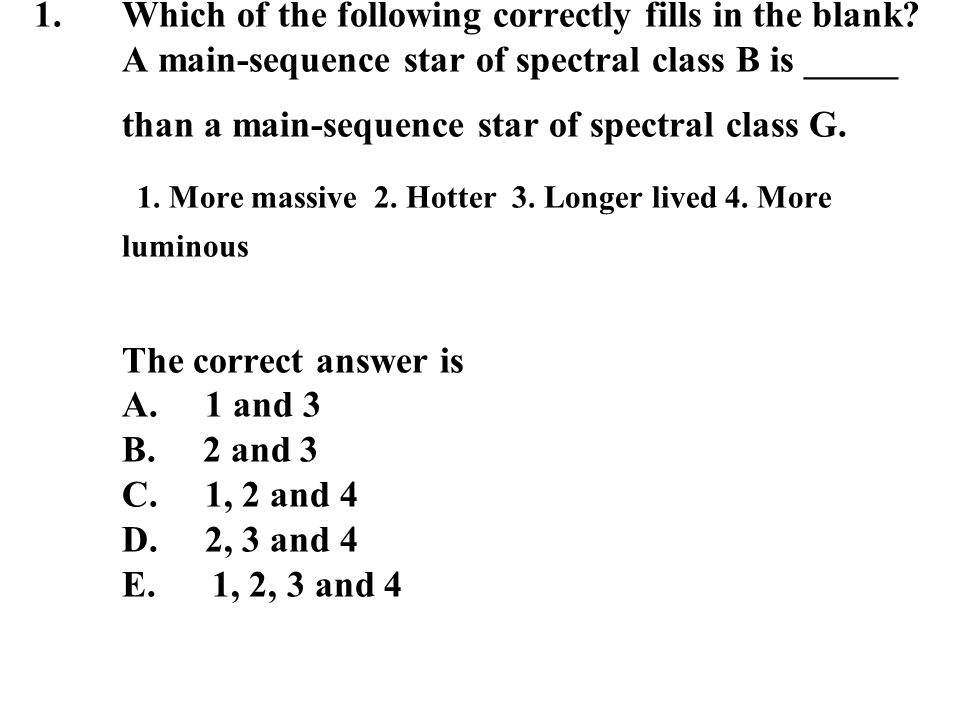1.Which of the following correctly fills in the blank? A main-sequence star of spectral class B is _____ than a main-sequence star of spectral class G
