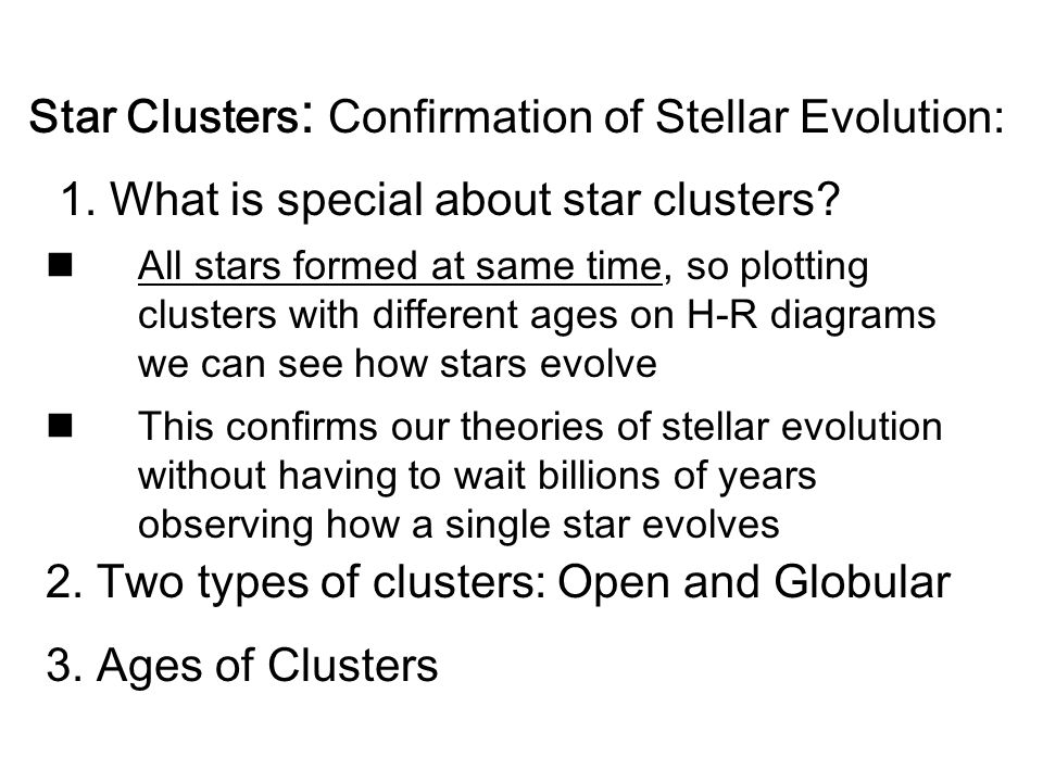 1. What is special about star clusters? All stars formed at same time, so plotting clusters with different ages on H-R diagrams we can see how stars e