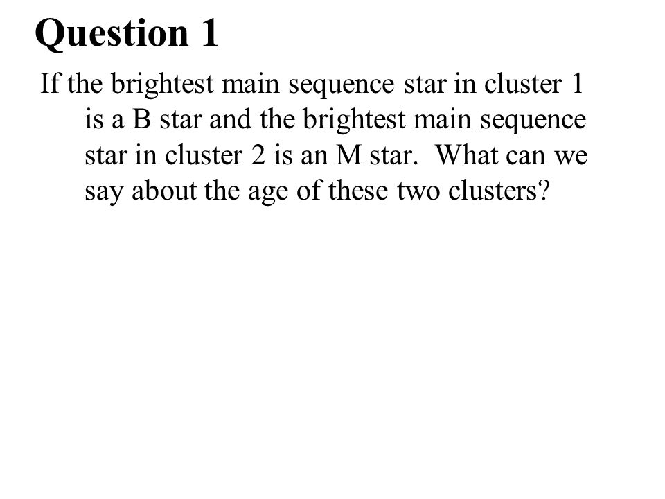 Question 1 If the brightest main sequence star in cluster 1 is a B star and the brightest main sequence star in cluster 2 is an M star. What can we sa