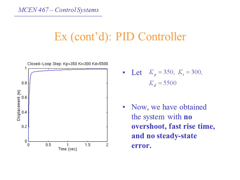 MCEN 467 – Control Systems Ex (cont'd): PID Controller Let Now, we have obtained the system with no overshoot, fast rise time, and no steady-state err