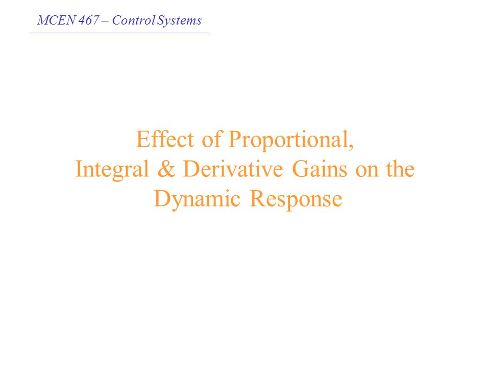 MCEN 467 – Control Systems Effect of Proportional, Integral & Derivative Gains on the Dynamic Response