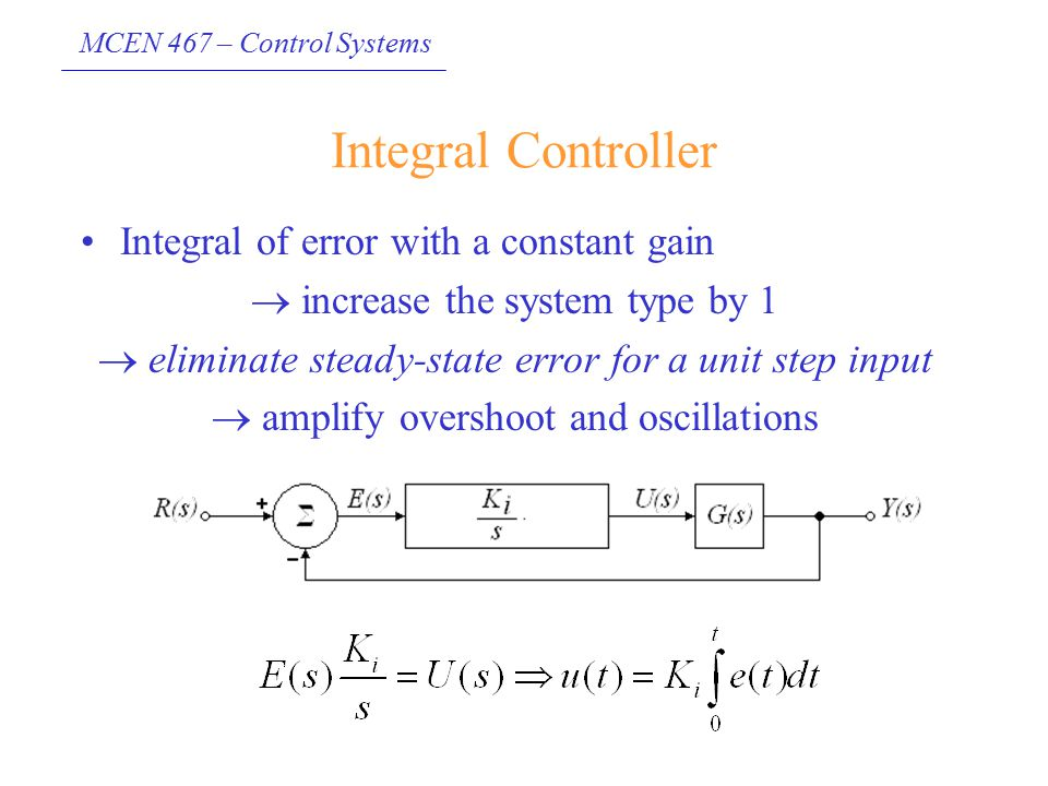 MCEN 467 – Control Systems Integral Controller Integral of error with a constant gain  increase the system type by 1  eliminate steady-state error f