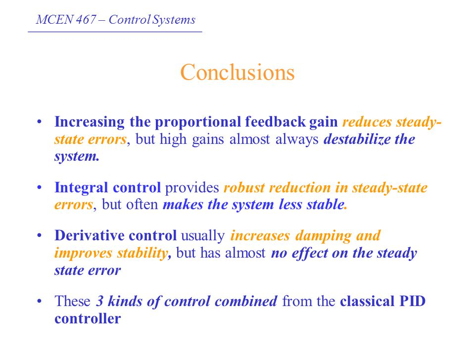 MCEN 467 – Control Systems Conclusions Increasing the proportional feedback gain reduces steady- state errors, but high gains almost always destabiliz