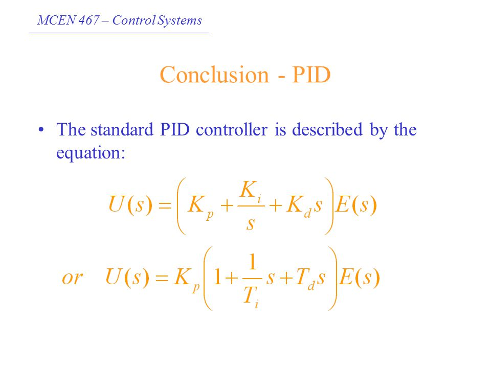 MCEN 467 – Control Systems Conclusion - PID The standard PID controller is described by the equation: