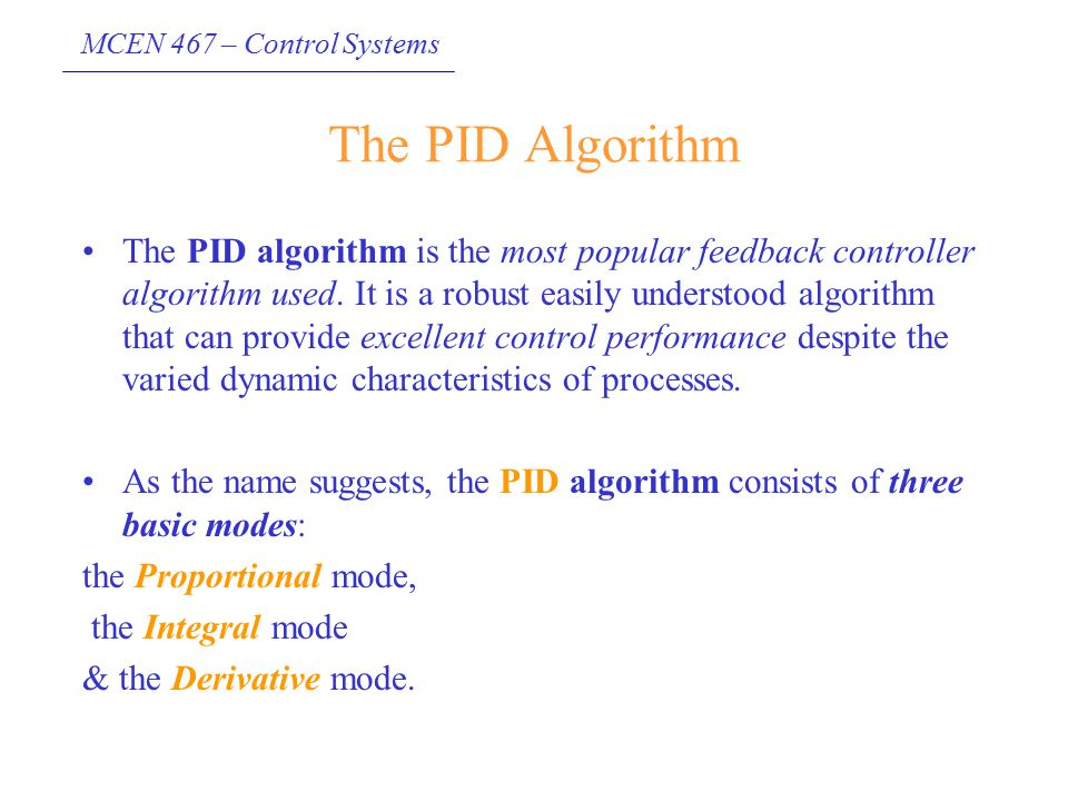 MCEN 467 – Control Systems The PID Algorithm The PID algorithm is the most popular feedback controller algorithm used. It is a robust easily understoo