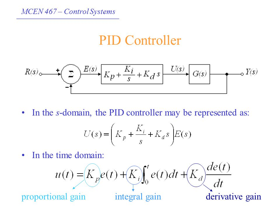 MCEN 467 – Control Systems PID Controller In the s-domain, the PID controller may be represented as: In the time domain: proportional gainintegral gai