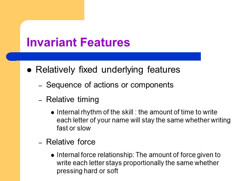 Invariant Features Relatively fixed underlying features – Sequence of actions or components – Relative timing Internal rhythm of the skill : the amoun