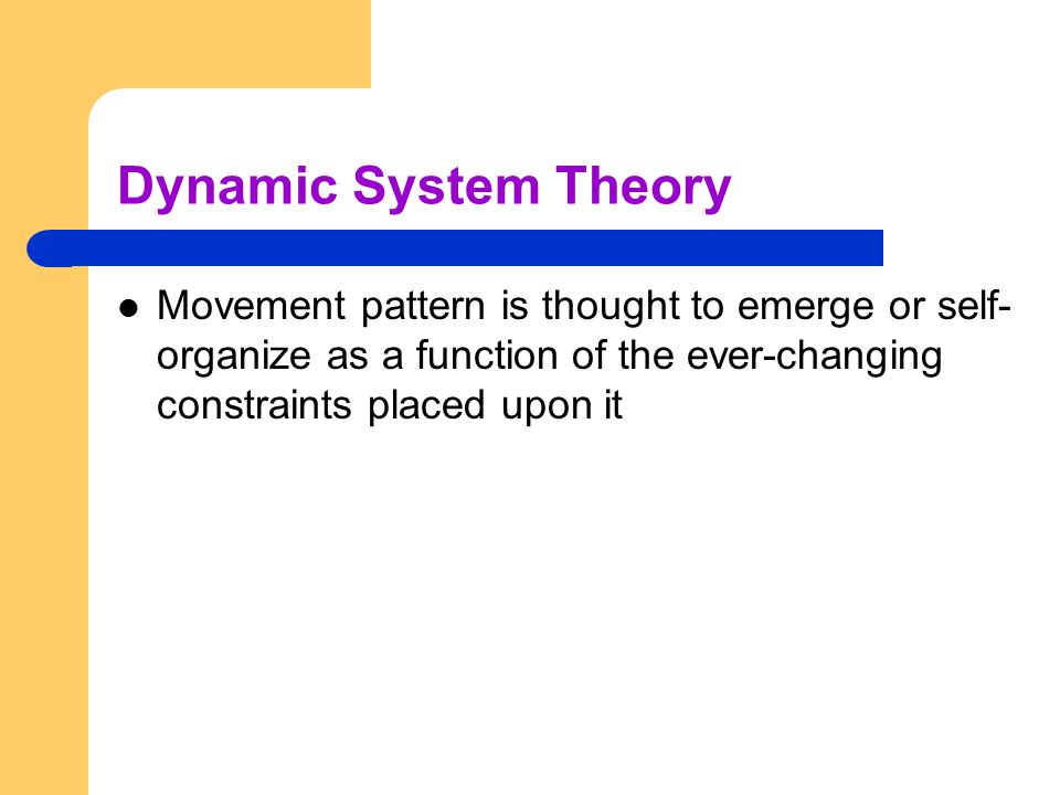Dynamic System Theory Movement pattern is thought to emerge or self- organize as a function of the ever-changing constraints placed upon it