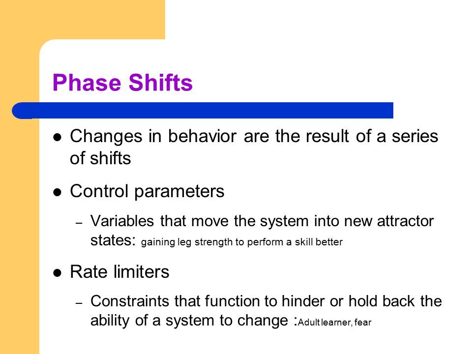 Phase Shifts Changes in behavior are the result of a series of shifts Control parameters – Variables that move the system into new attractor states: g