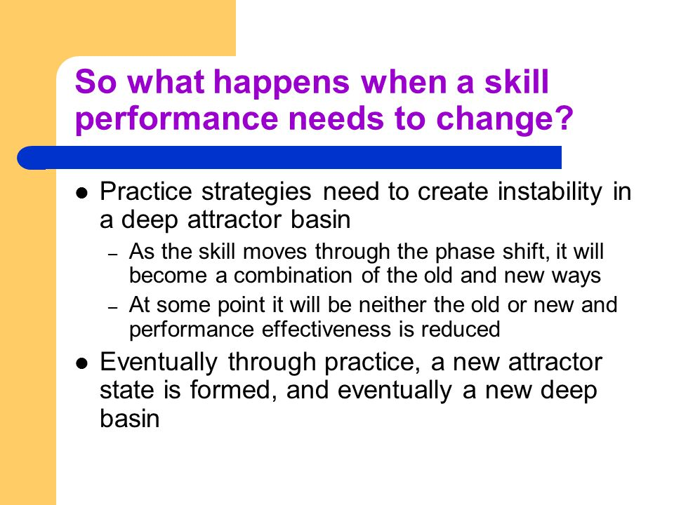 So what happens when a skill performance needs to change? Practice strategies need to create instability in a deep attractor basin – As the skill move
