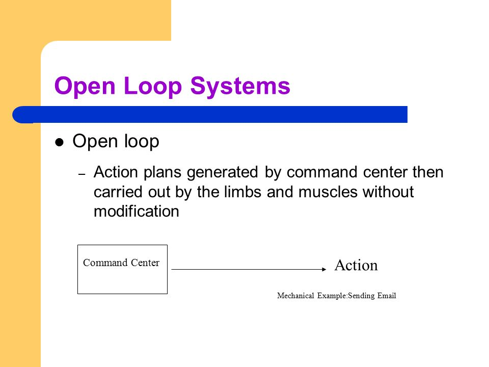 Open Loop Systems Open loop – Action plans generated by command center then carried out by the limbs and muscles without modification Command Center A